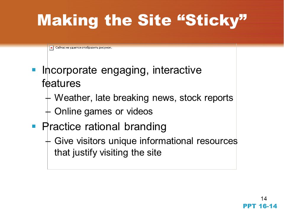 14 PPT Making the Site Sticky  Incorporate engaging, interactive features –Weather, late breaking news, stock reports –Online games or videos  Practice rational branding –Give visitors unique informational resources that justify visiting the site