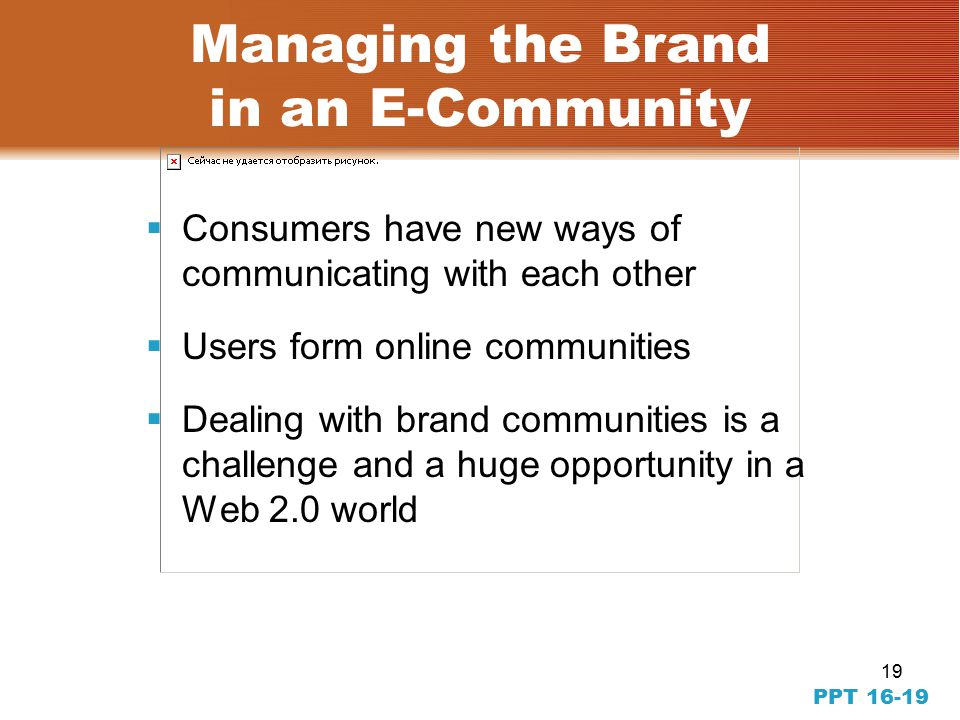 19 PPT Managing the Brand in an E-Community  Consumers have new ways of communicating with each other  Users form online communities  Dealing with brand communities is a challenge and a huge opportunity in a Web 2.0 world
