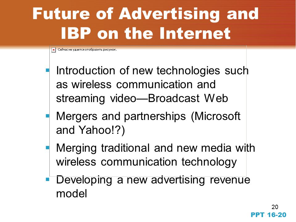 20  Introduction of new technologies such as wireless communication and streaming video—Broadcast Web  Mergers and partnerships (Microsoft and Yahoo! )  Merging traditional and new media with wireless communication technology  Developing a new advertising revenue model PPT Future of Advertising and IBP on the Internet