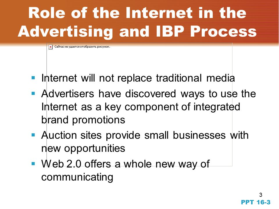 3 PPT 16-3 Role of the Internet in the Advertising and IBP Process  Internet will not replace traditional media  Advertisers have discovered ways to use the Internet as a key component of integrated brand promotions  Auction sites provide small businesses with new opportunities  Web 2.0 offers a whole new way of communicating
