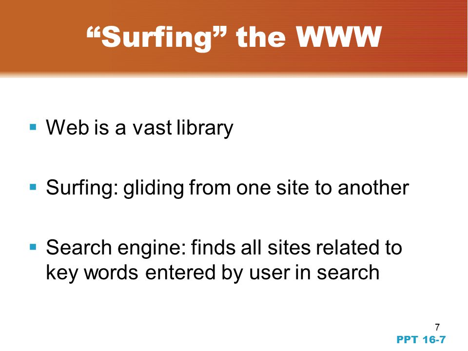 7 Surfing the WWW  Web is a vast library  Surfing: gliding from one site to another  Search engine: finds all sites related to key words entered by user in search PPT 16-7