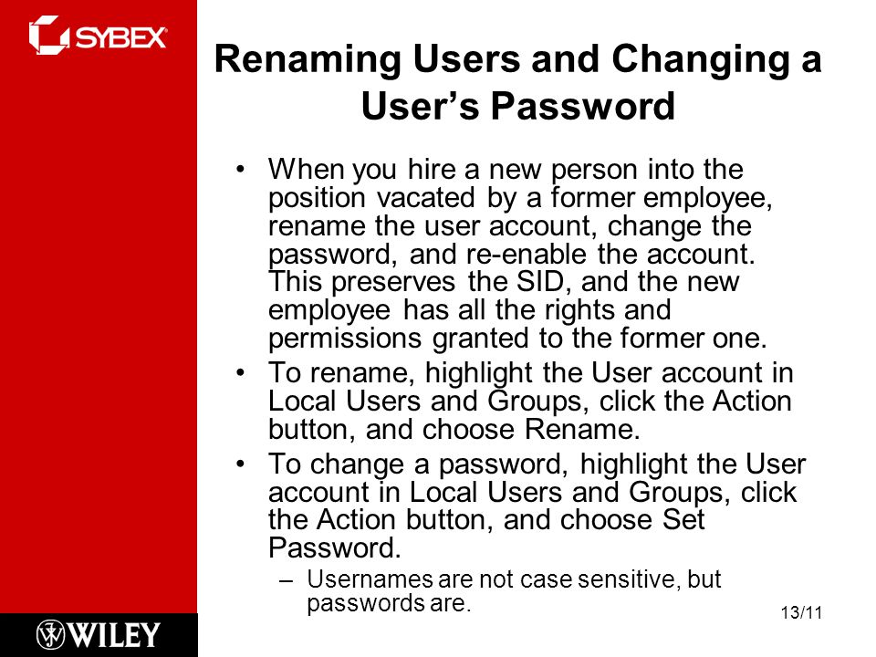 Renaming Users and Changing a User's Password When you hire a new person into the position vacated by a former employee, rename the user account, change the password, and re-enable the account.