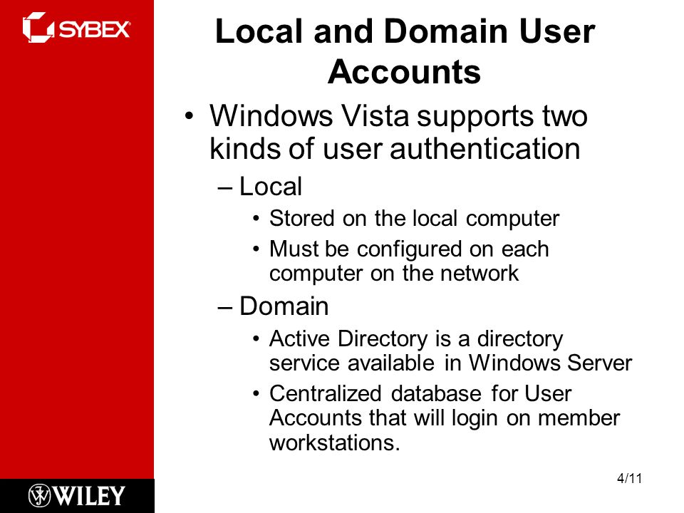 Local and Domain User Accounts Windows Vista supports two kinds of user authentication –Local Stored on the local computer Must be configured on each computer on the network –Domain Active Directory is a directory service available in Windows Server Centralized database for User Accounts that will login on member workstations.