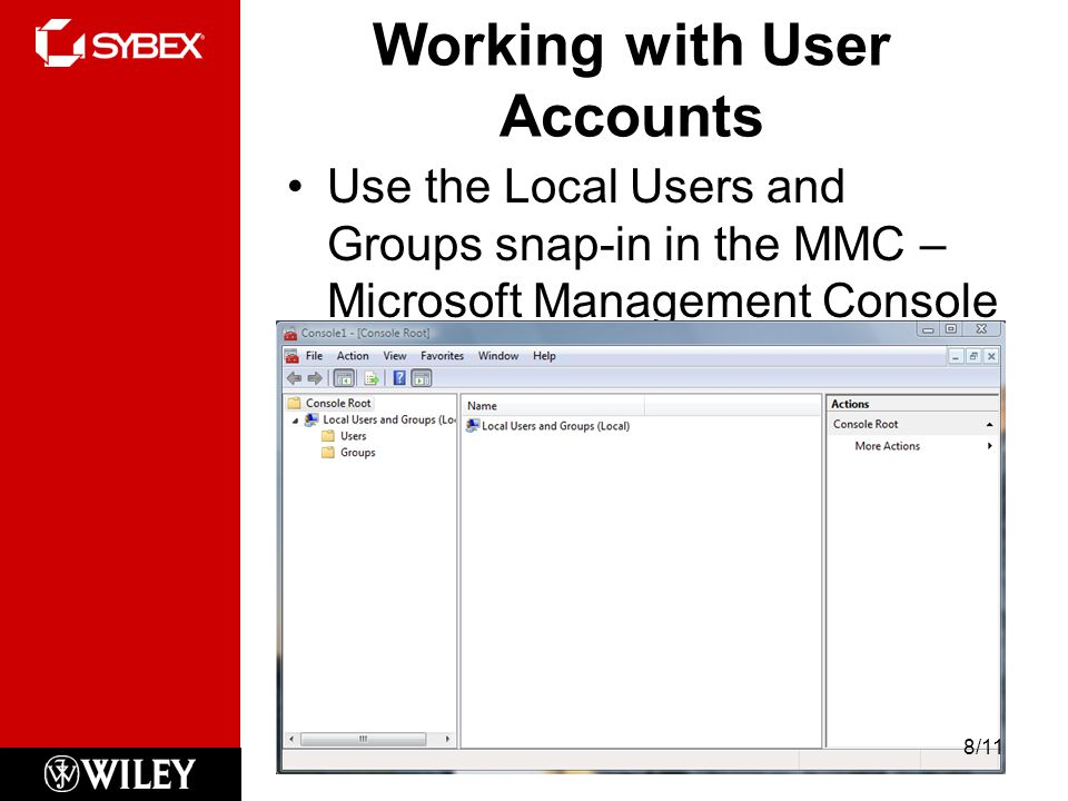Working with User Accounts Use the Local Users and Groups snap-in in the MMC – Microsoft Management Console 8 8/11
