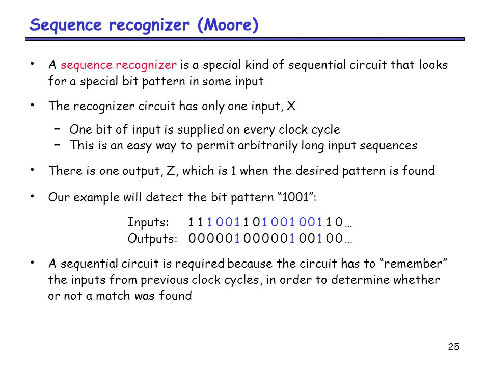 25 Sequence recognizer (Moore) A sequence recognizer is a special kind of sequential circuit that looks for a special bit pattern in some input The recognizer circuit has only one input, X – One bit of input is supplied on every clock cycle – This is an easy way to permit arbitrarily long input sequences There is one output, Z, which is 1 when the desired pattern is found Our example will detect the bit pattern 1001 : Inputs:11100110100100110… Outputs:00000100000100100… A sequential circuit is required because the circuit has to remember the inputs from previous clock cycles, in order to determine whether or not a match was found