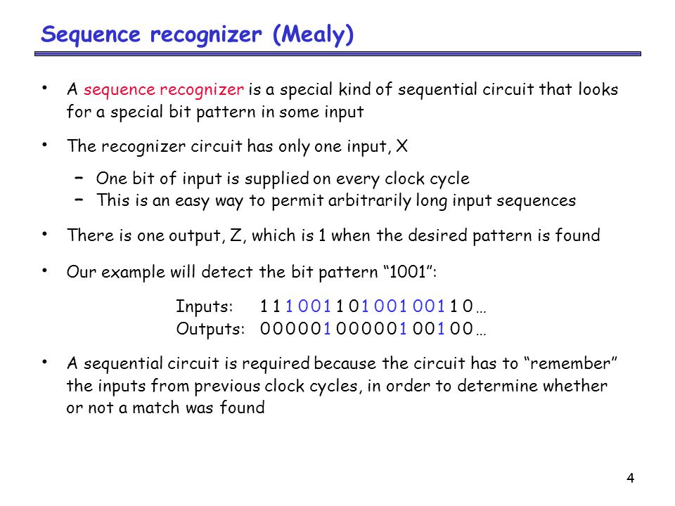 4 Sequence recognizer (Mealy) A sequence recognizer is a special kind of sequential circuit that looks for a special bit pattern in some input The recognizer circuit has only one input, X – One bit of input is supplied on every clock cycle – This is an easy way to permit arbitrarily long input sequences There is one output, Z, which is 1 when the desired pattern is found Our example will detect the bit pattern 1001 : Inputs:11100110100100110… Outputs:00000100000100100… A sequential circuit is required because the circuit has to remember the inputs from previous clock cycles, in order to determine whether or not a match was found