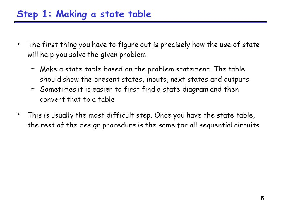 5 Step 1: Making a state table The first thing you have to figure out is precisely how the use of state will help you solve the given problem – Make a state table based on the problem statement.