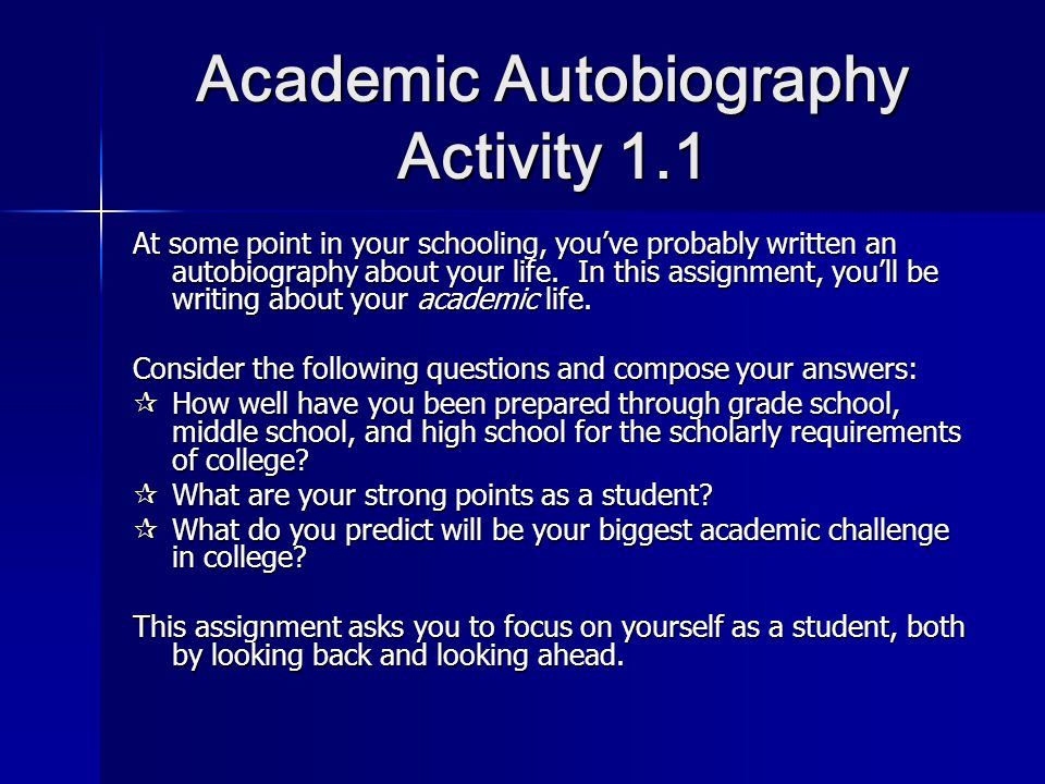 academic autobiography An autobiography is generally written in a narrative form although writing an autobiography is a challenging job (presenting all the details concisely), it could prove to be a rewarding experience in the end.