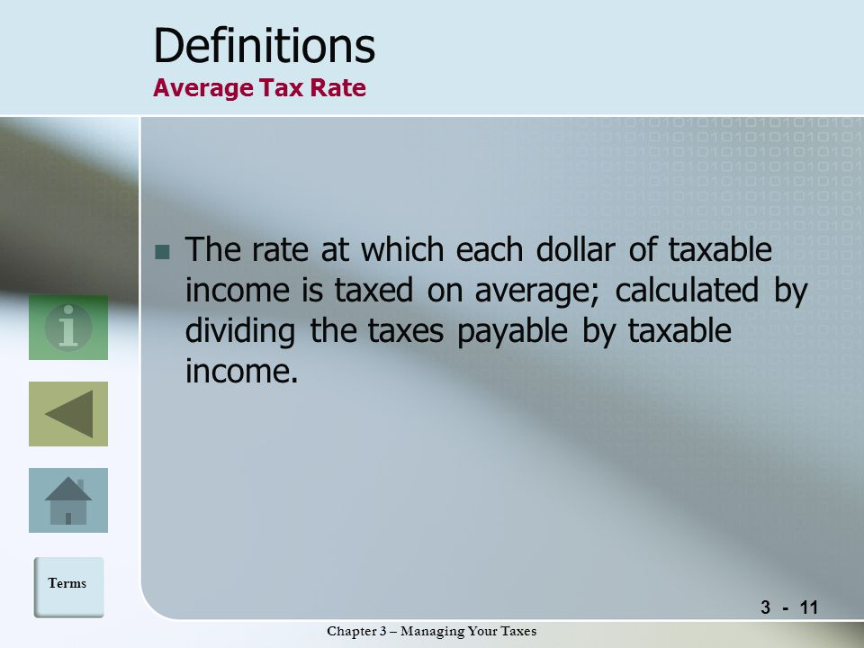 Chapter 3 – Managing Your Taxes Definitions Average Tax Rate The rate at which each dollar of taxable income is taxed on average; calculated by dividing the taxes payable by taxable income.