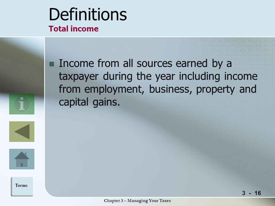 Chapter 3 – Managing Your Taxes Definitions Total income Income from all sources earned by a taxpayer during the year including income from employment, business, property and capital gains.