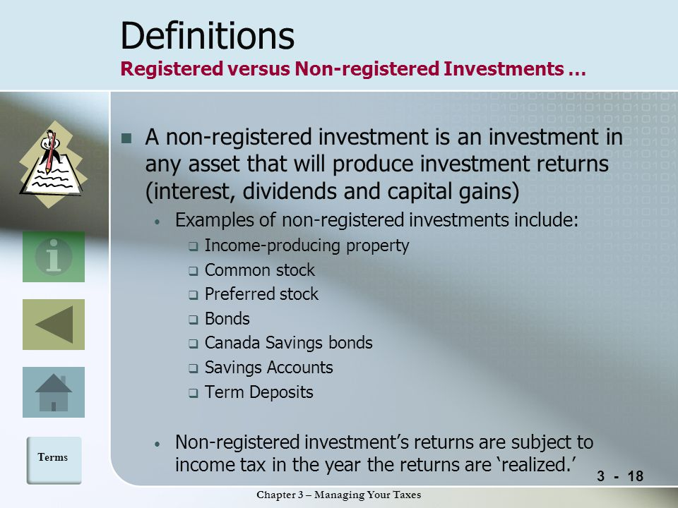 Chapter 3 – Managing Your Taxes Definitions Registered versus Non-registered Investments … A non-registered investment is an investment in any asset that will produce investment returns (interest, dividends and capital gains) Examples of non-registered investments include:  Income-producing property  Common stock  Preferred stock  Bonds  Canada Savings bonds  Savings Accounts  Term Deposits Non-registered investment's returns are subject to income tax in the year the returns are 'realized.' Terms