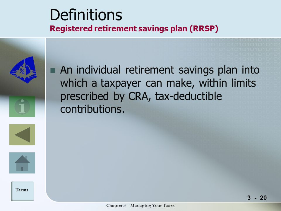 Chapter 3 – Managing Your Taxes Definitions Registered retirement savings plan (RRSP) An individual retirement savings plan into which a taxpayer can make, within limits prescribed by CRA, tax-deductible contributions.