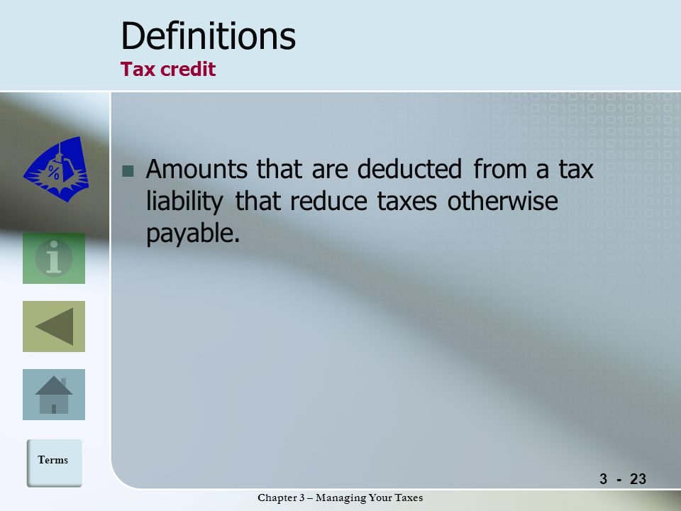 Chapter 3 – Managing Your Taxes Definitions Tax credit Amounts that are deducted from a tax liability that reduce taxes otherwise payable.
