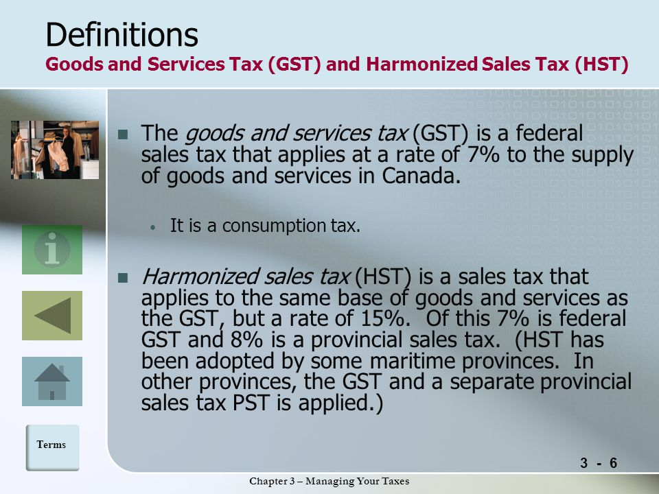 3 - 6 Chapter 3 – Managing Your Taxes Definitions Goods and Services Tax (GST) and Harmonized Sales Tax (HST) The goods and services tax (GST) is a federal sales tax that applies at a rate of 7% to the supply of goods and services in Canada.