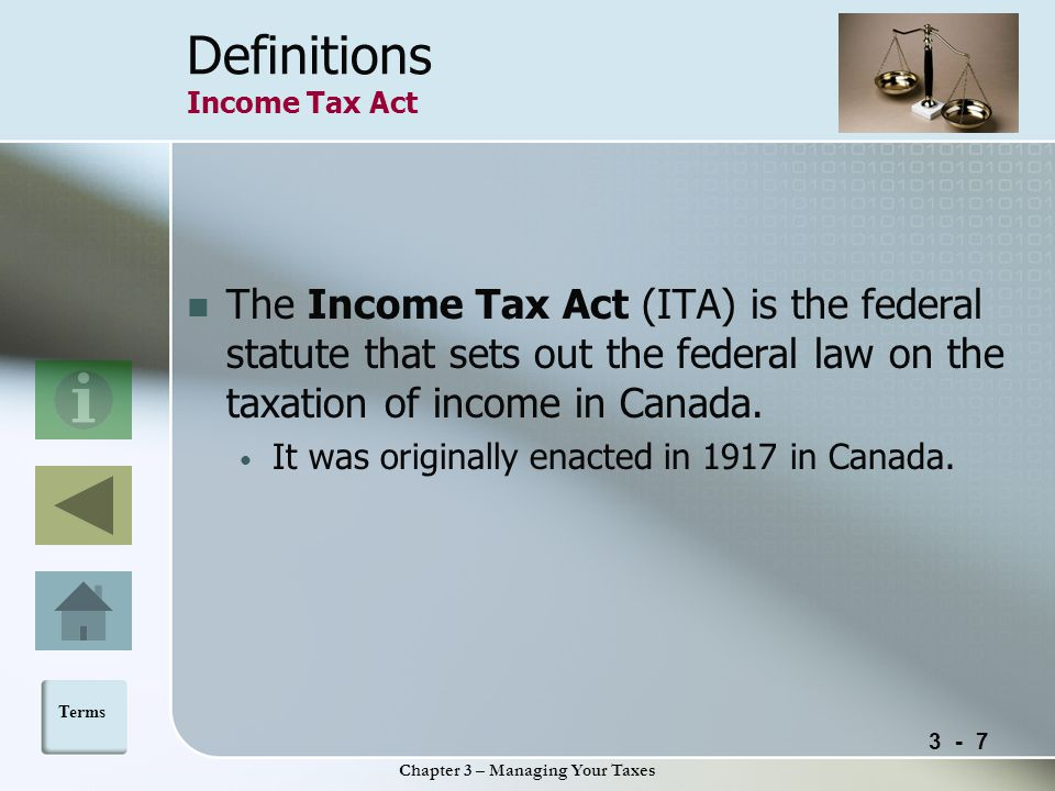 3 - 7 Chapter 3 – Managing Your Taxes Definitions Income Tax Act The Income Tax Act (ITA) is the federal statute that sets out the federal law on the taxation of income in Canada.