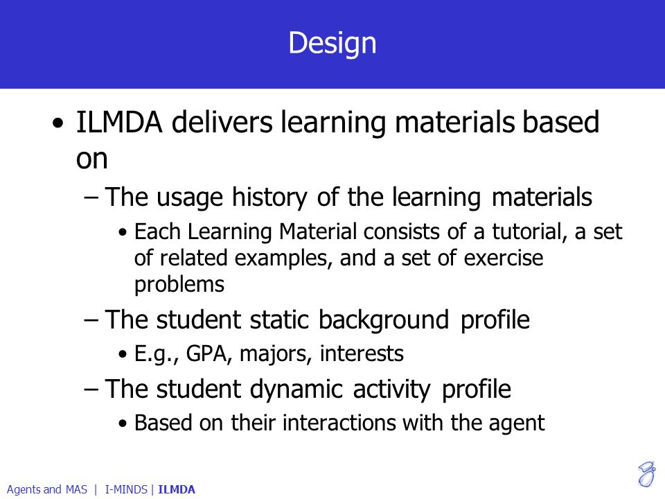 Design ILMDA delivers learning materials based on –The usage history of the learning materials Each Learning Material consists of a tutorial, a set of related examples, and a set of exercise problems –The student static background profile E.g., GPA, majors, interests –The student dynamic activity profile Based on their interactions with the agent Agents and MAS | I-MINDS | ILMDA