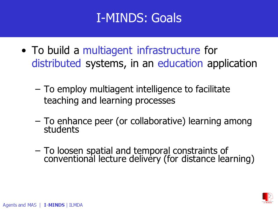 I-MINDS: Goals To build a multiagent infrastructure for distributed systems, in an education application –To employ multiagent intelligence to facilitate teaching and learning processes –To enhance peer (or collaborative) learning among students –To loosen spatial and temporal constraints of conventional lecture delivery (for distance learning) Agents and MAS | I-MINDS | ILMDA