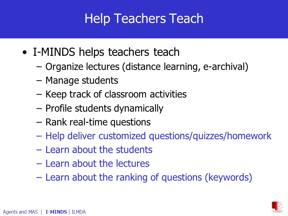 Help Teachers Teach I-MINDS helps teachers teach –Organize lectures (distance learning, e-archival) –Manage students –Keep track of classroom activities –Profile students dynamically –Rank real-time questions –Help deliver customized questions/quizzes/homework –Learn about the students –Learn about the lectures –Learn about the ranking of questions (keywords) Agents and MAS | I-MINDS | ILMDA