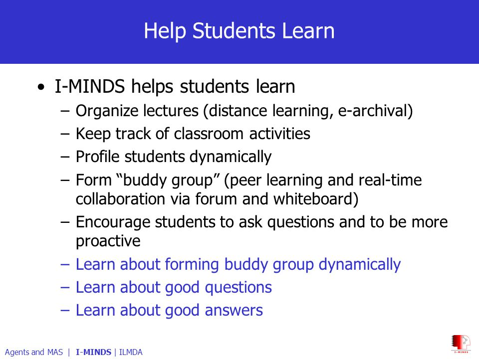Help Students Learn I-MINDS helps students learn –Organize lectures (distance learning, e-archival) –Keep track of classroom activities –Profile students dynamically –Form buddy group (peer learning and real-time collaboration via forum and whiteboard) –Encourage students to ask questions and to be more proactive –Learn about forming buddy group dynamically –Learn about good questions –Learn about good answers Agents and MAS | I-MINDS | ILMDA