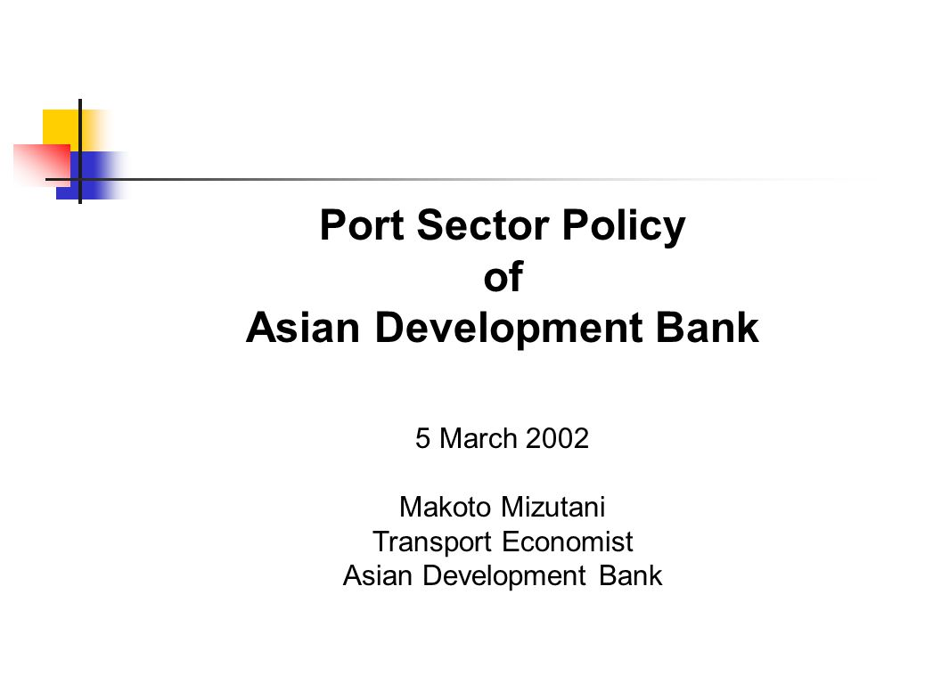 Port Sector Policy of Asian Development Bank 5 March 2002 Makoto Mizutani Transport Economist Asian Development Bank