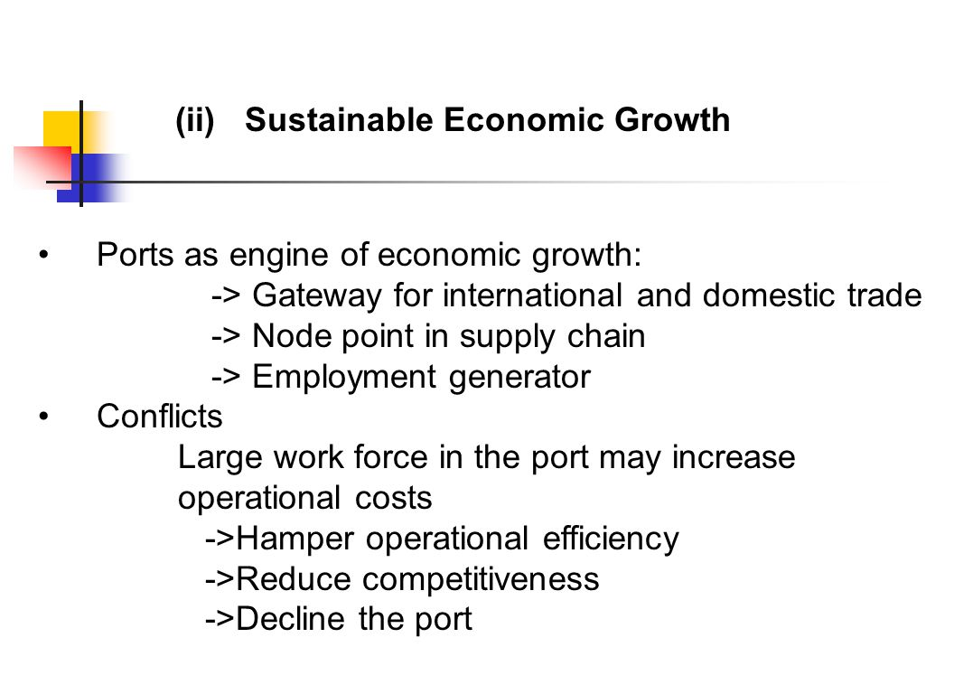 Ports as engine of economic growth: -> Gateway for international and domestic trade -> Node point in supply chain -> Employment generator Conflicts Large work force in the port may increase operational costs ->Hamper operational efficiency ->Reduce competitiveness ->Decline the port (ii) Sustainable Economic Growth