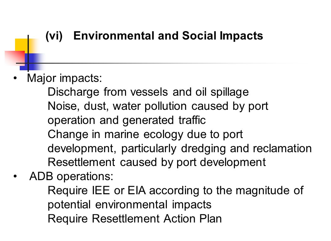 (vi)Environmental and Social Impacts Major impacts: Discharge from vessels and oil spillage Noise, dust, water pollution caused by port operation and generated traffic Change in marine ecology due to port development, particularly dredging and reclamation Resettlement caused by port development ADB operations: Require IEE or EIA according to the magnitude of potential environmental impacts Require Resettlement Action Plan