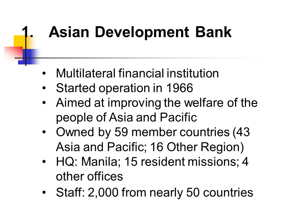 1.Asian Development Bank Multilateral financial institution Started operation in 1966 Aimed at improving the welfare of the people of Asia and Pacific Owned by 59 member countries (43 Asia and Pacific; 16 Other Region) HQ: Manila; 15 resident missions; 4 other offices Staff: 2,000 from nearly 50 countries