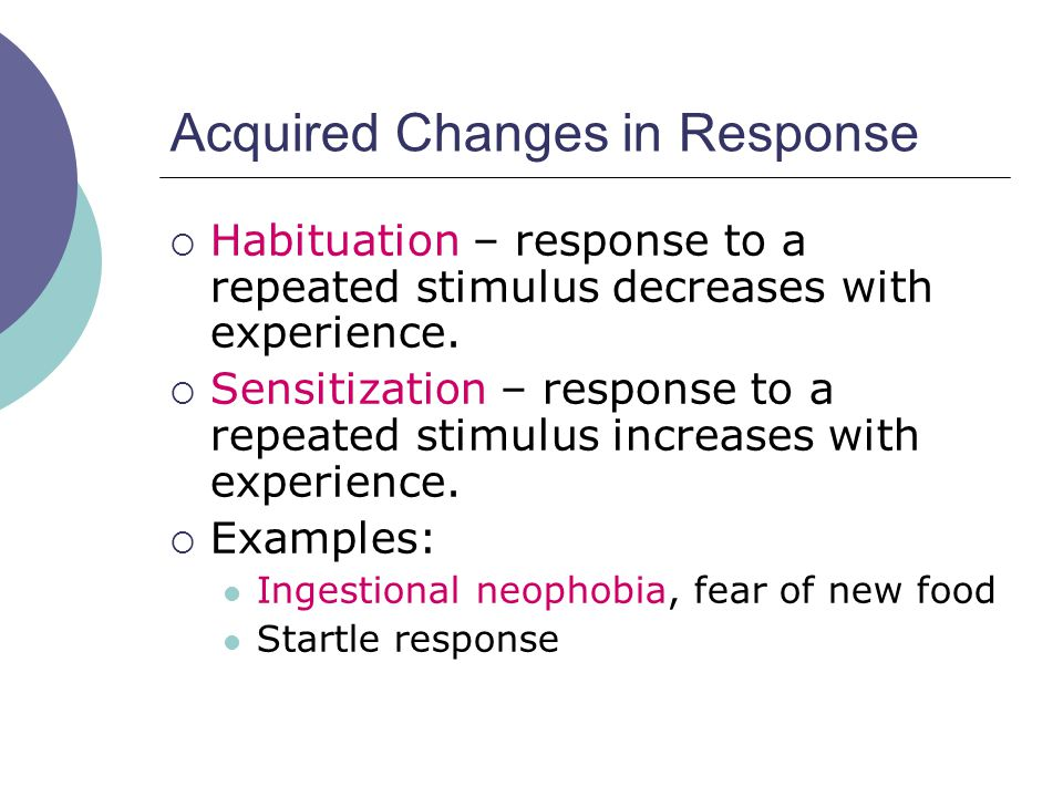 Acquired Changes in Response  Habituation – response to a repeated stimulus decreases with experience.