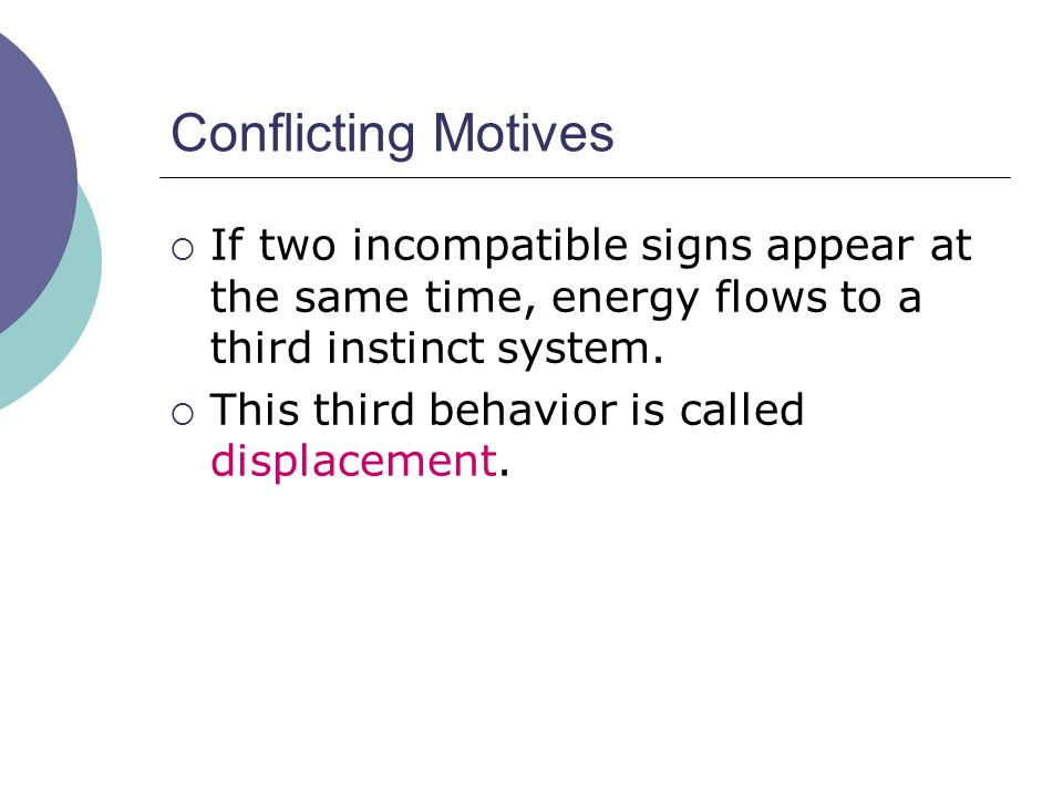 Conflicting Motives  If two incompatible signs appear at the same time, energy flows to a third instinct system.