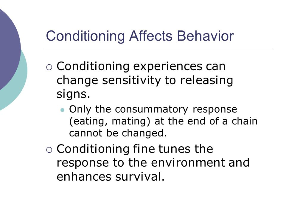 Conditioning Affects Behavior  Conditioning experiences can change sensitivity to releasing signs.