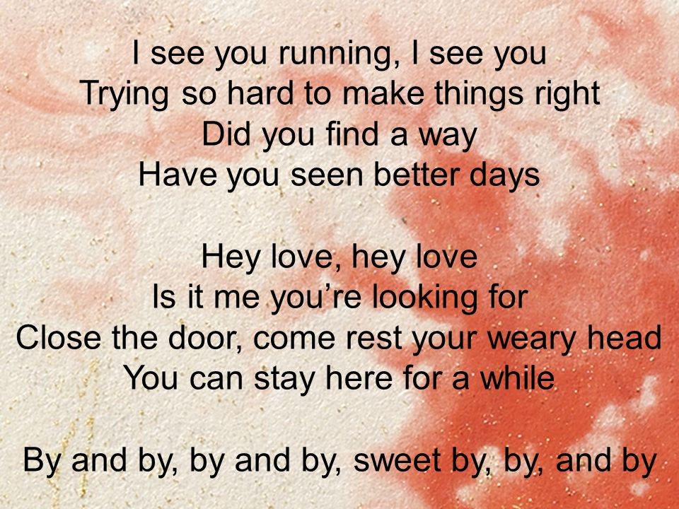 Lyric in sweet by and by lyrics : You'll Find Me I see you walking, I see you Pulling that heavy ...