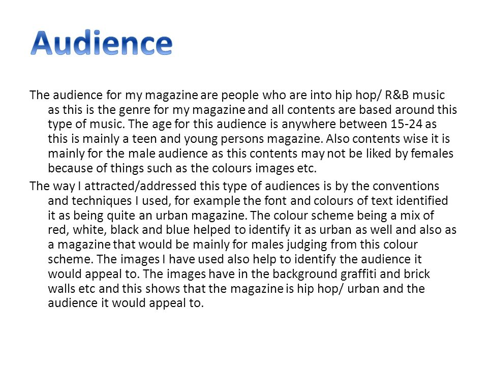 The audience for my magazine are people who are into hip hop/ R&B music as this is the genre for my magazine and all contents are based around this type of music.