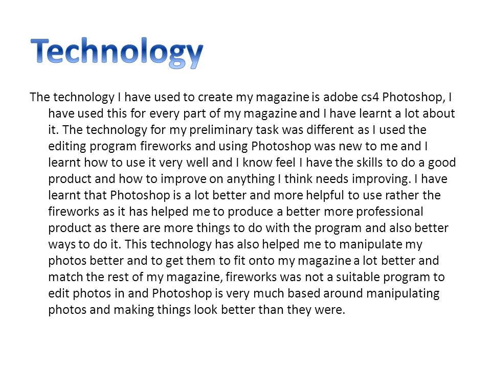 The technology I have used to create my magazine is adobe cs4 Photoshop, I have used this for every part of my magazine and I have learnt a lot about it.