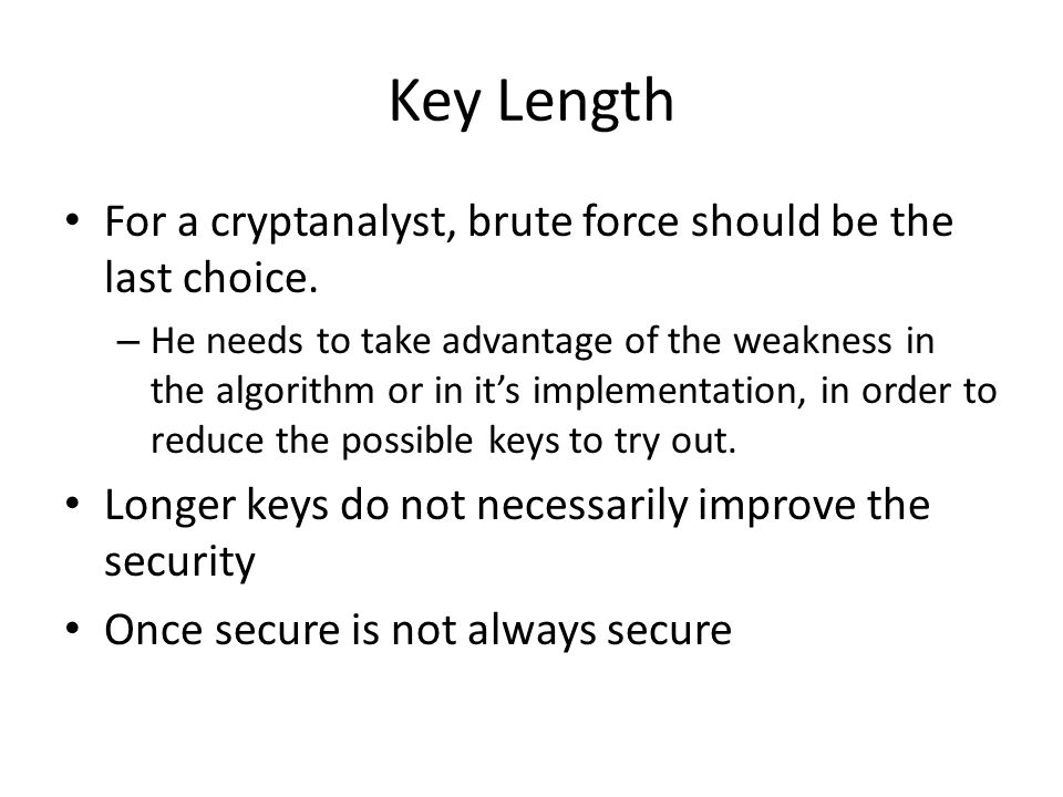 Key Length For a cryptanalyst, brute force should be the last choice.