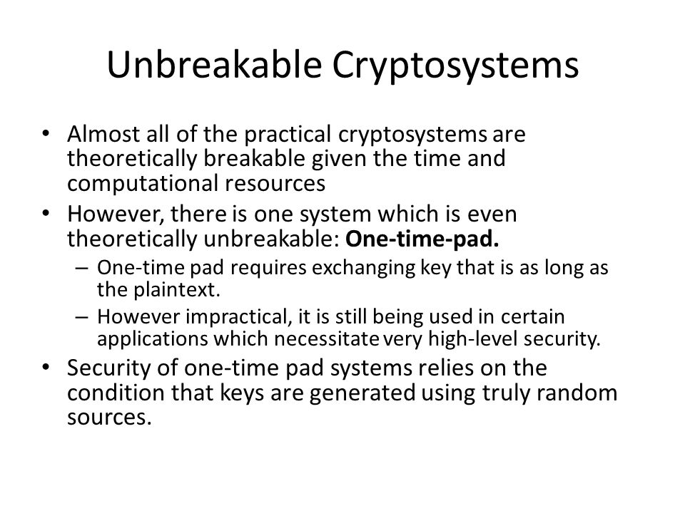 Unbreakable Cryptosystems Almost all of the practical cryptosystems are theoretically breakable given the time and computational resources However, there is one system which is even theoretically unbreakable: One-time-pad.