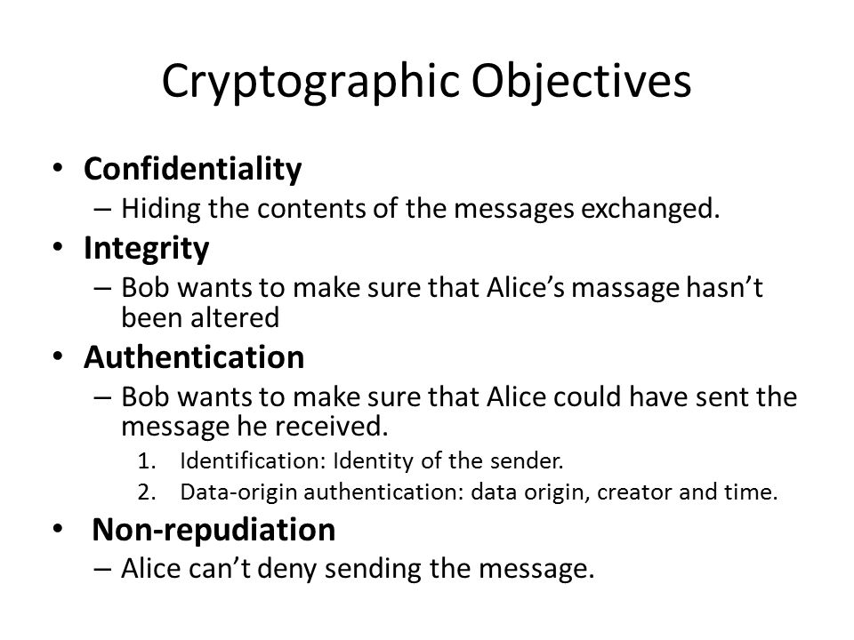 Cryptographic Objectives Confidentiality – Hiding the contents of the messages exchanged.