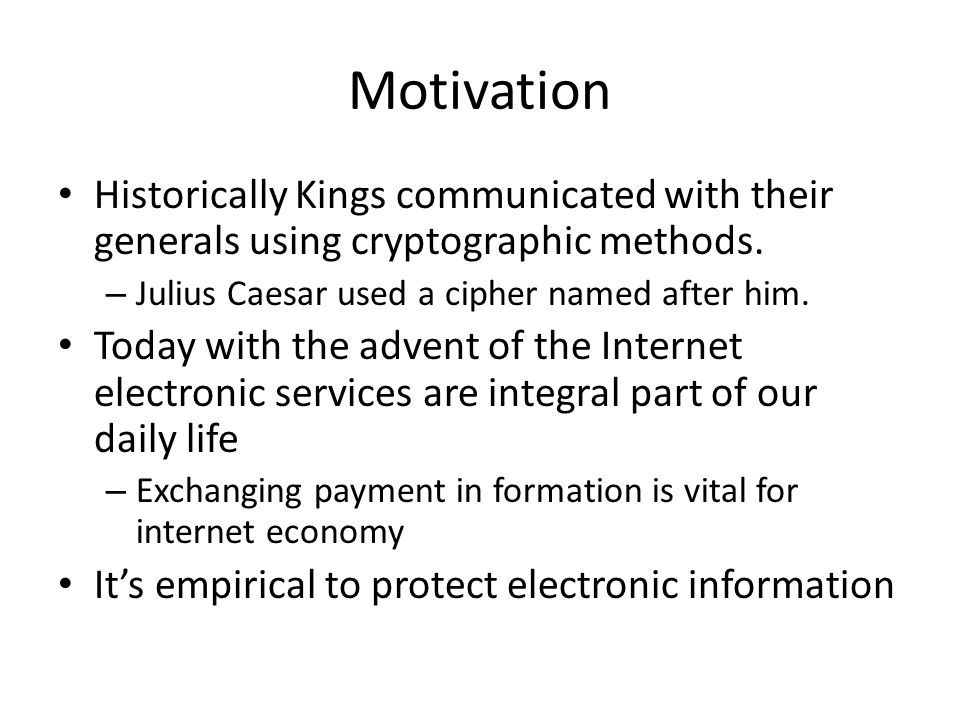 Motivation Historically Kings communicated with their generals using cryptographic methods.