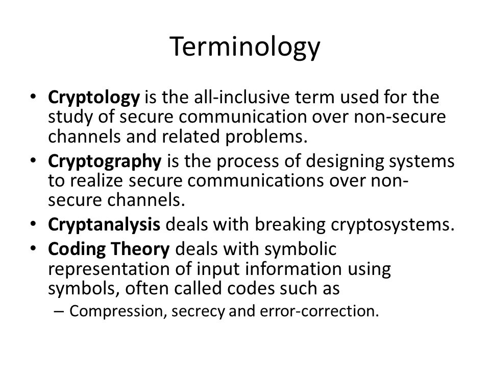 Terminology Cryptology is the all-inclusive term used for the study of secure communication over non-secure channels and related problems.