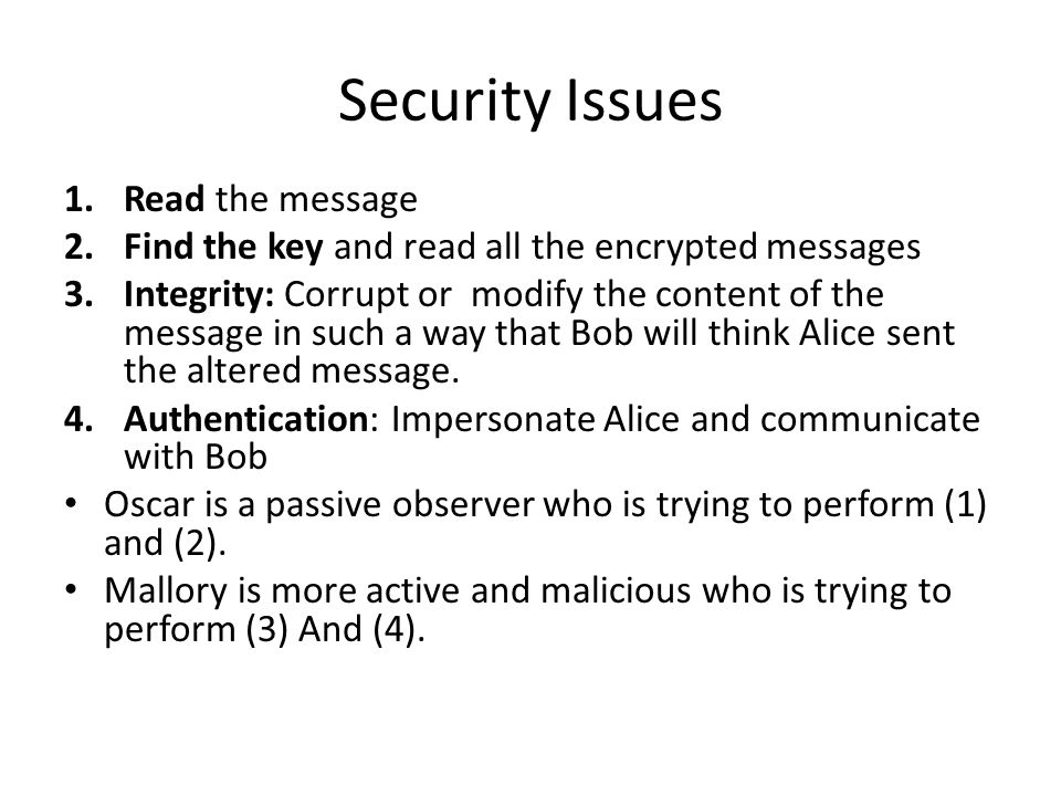 Security Issues 1.Read the message 2.Find the key and read all the encrypted messages 3.Integrity: Corrupt or modify the content of the message in such a way that Bob will think Alice sent the altered message.