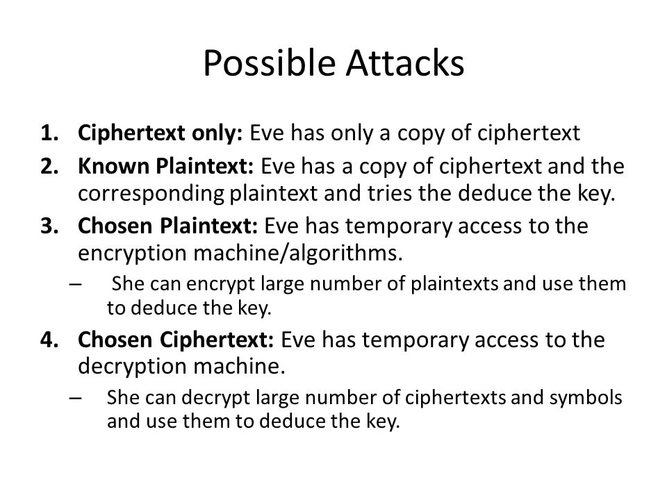 Possible Attacks 1.Ciphertext only: Eve has only a copy of ciphertext 2.Known Plaintext: Eve has a copy of ciphertext and the corresponding plaintext and tries the deduce the key.
