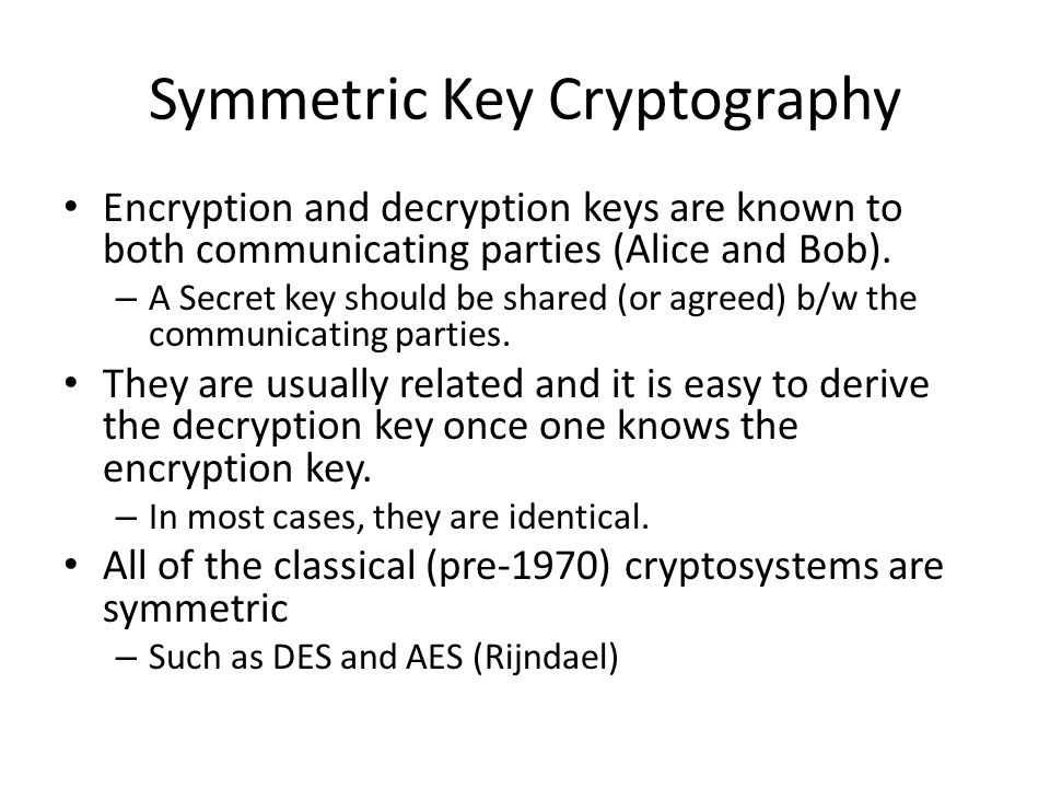 Symmetric Key Cryptography Encryption and decryption keys are known to both communicating parties (Alice and Bob).
