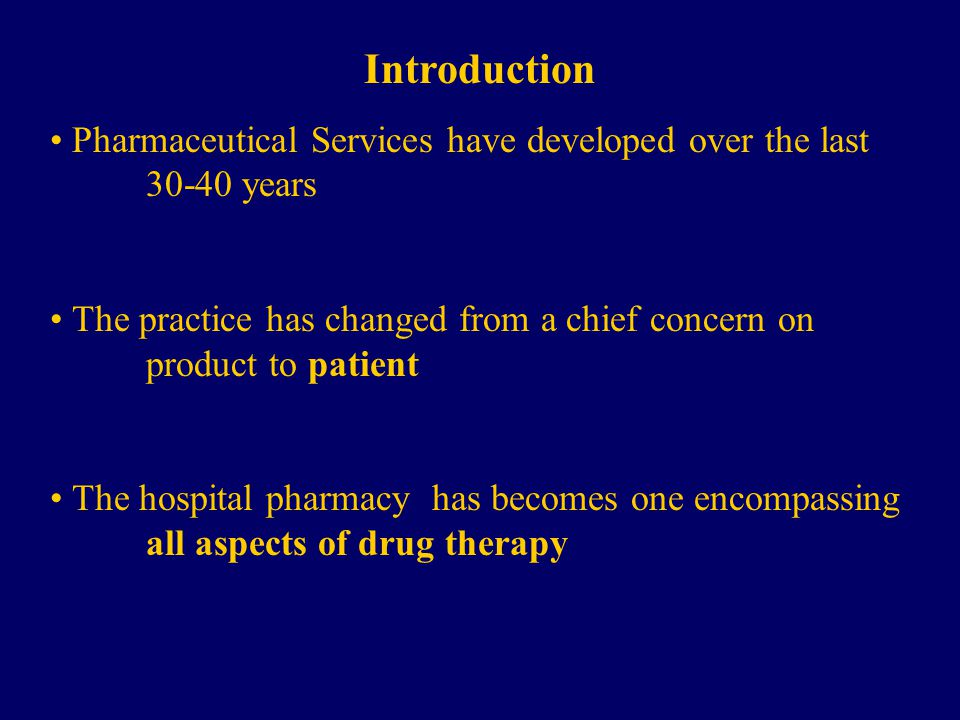 Introduction Pharmaceutical Services have developed over the last years The practice has changed from a chief concern on product to patient The hospital pharmacy has becomes one encompassing all aspects of drug therapy