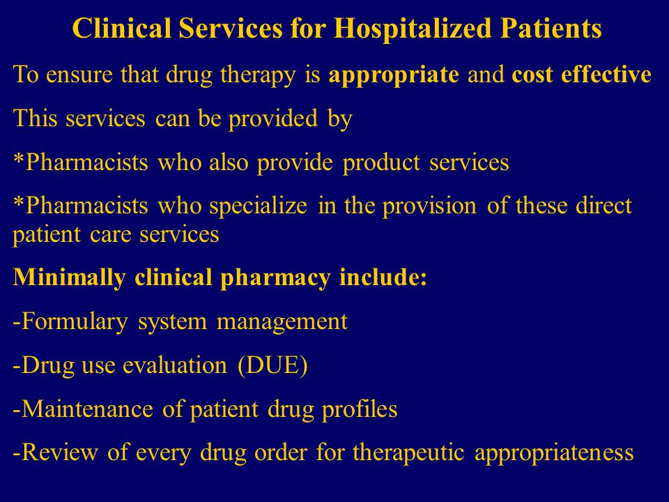 Clinical Services for Hospitalized Patients To ensure that drug therapy is appropriate and cost effective This services can be provided by *Pharmacists who also provide product services *Pharmacists who specialize in the provision of these direct patient care services Minimally clinical pharmacy include: -Formulary system management -Drug use evaluation (DUE) -Maintenance of patient drug profiles -Review of every drug order for therapeutic appropriateness