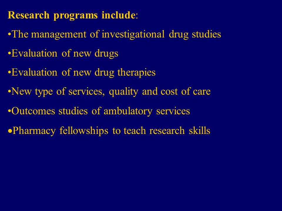 Research programs include: The management of investigational drug studies Evaluation of new drugs Evaluation of new drug therapies New type of services, quality and cost of care Outcomes studies of ambulatory services  Pharmacy fellowships to teach research skills