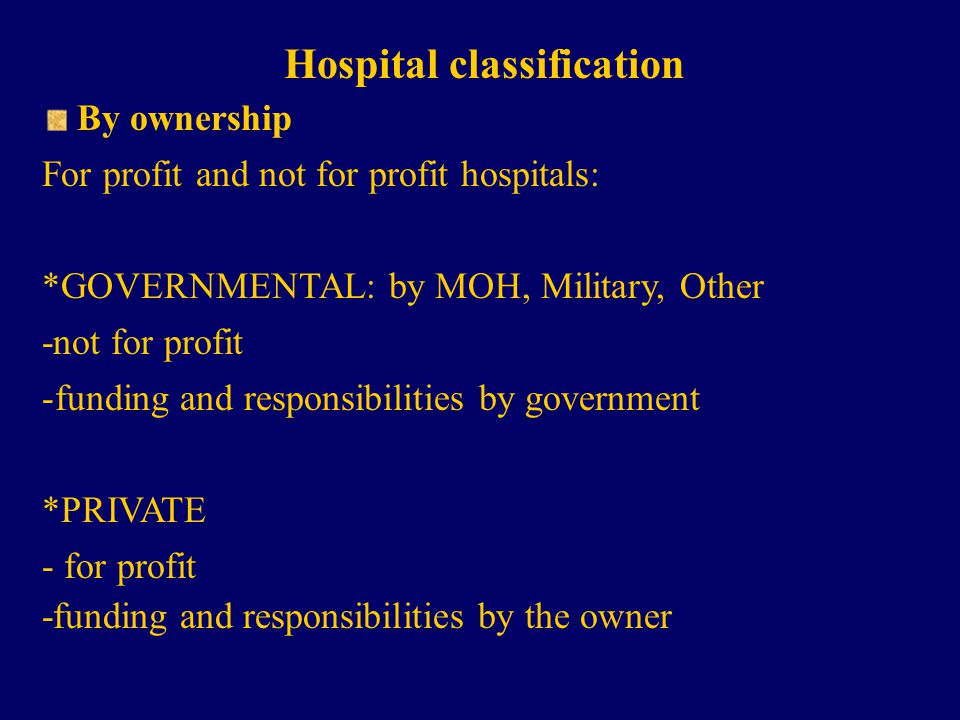 Hospital classification By ownership For profit and not for profit hospitals: *GOVERNMENTAL: by MOH, Military, Other -not for profit -funding and responsibilities by government *PRIVATE - for profit -funding and responsibilities by the owner