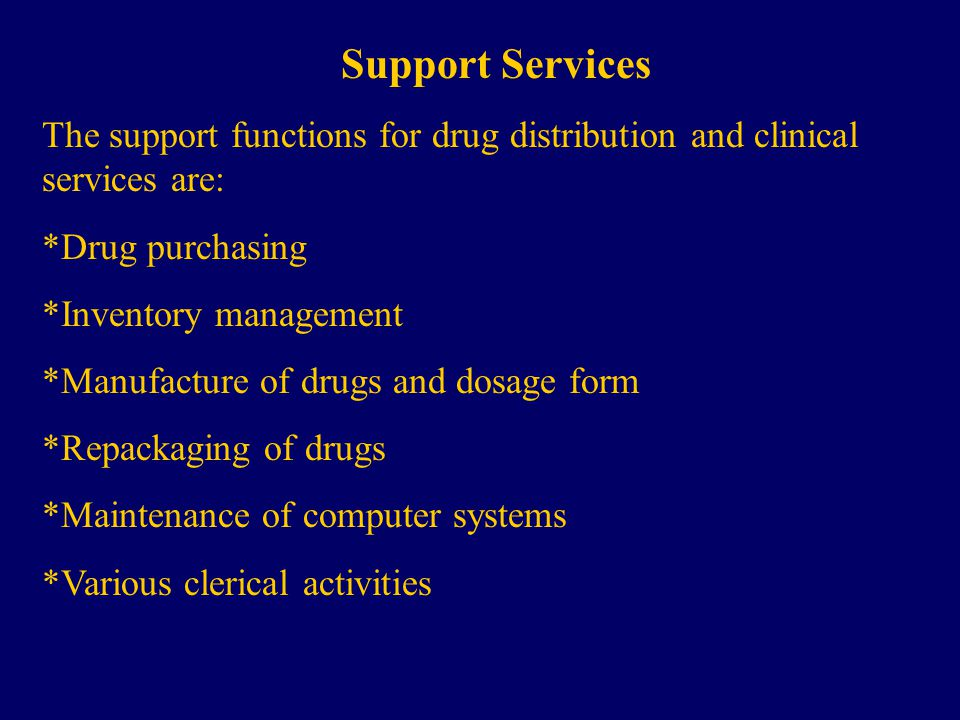 Support Services The support functions for drug distribution and clinical services are: *Drug purchasing *Inventory management *Manufacture of drugs and dosage form *Repackaging of drugs *Maintenance of computer systems *Various clerical activities