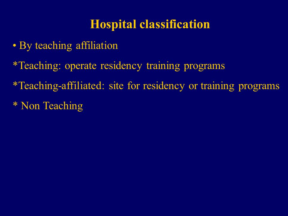 Hospital classification By teaching affiliation *Teaching: operate residency training programs *Teaching-affiliated: site for residency or training programs * Non Teaching