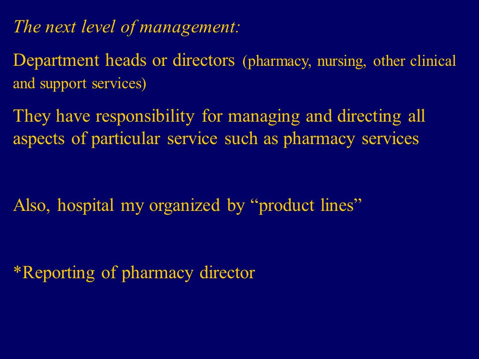 The next level of management: Department heads or directors (pharmacy, nursing, other clinical and support services) They have responsibility for managing and directing all aspects of particular service such as pharmacy services Also, hospital my organized by product lines *Reporting of pharmacy director
