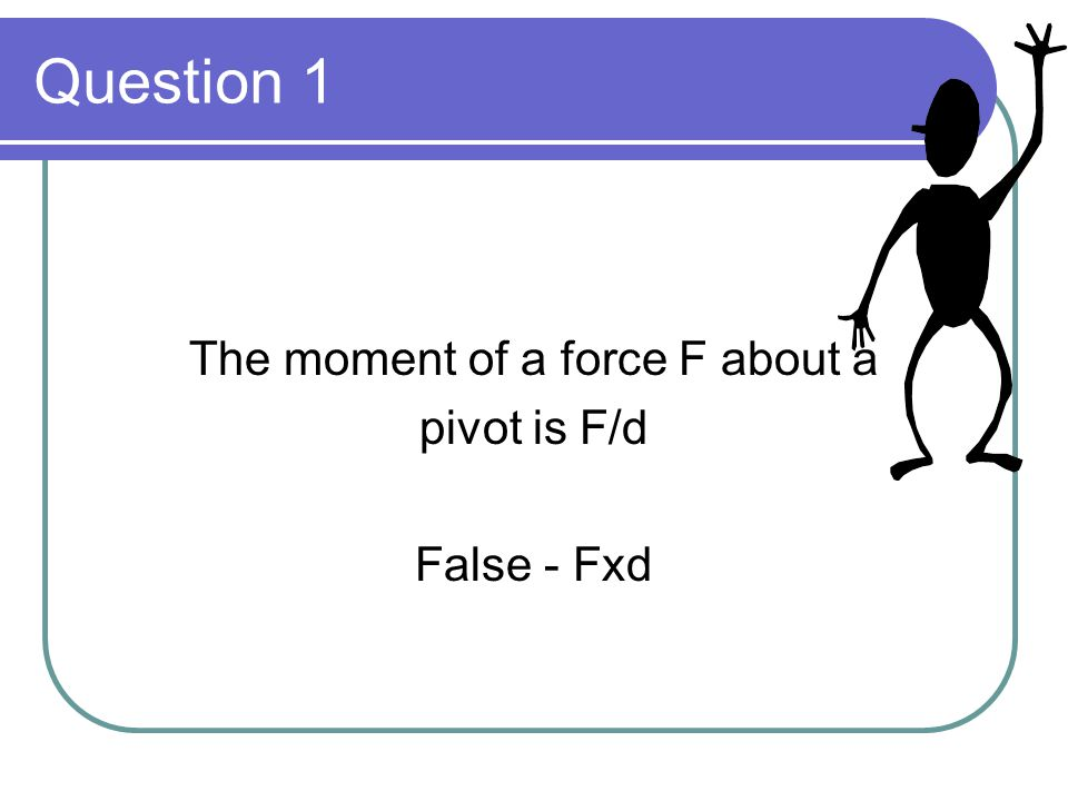 True or False? 20 questions  Question 1 The moment of a