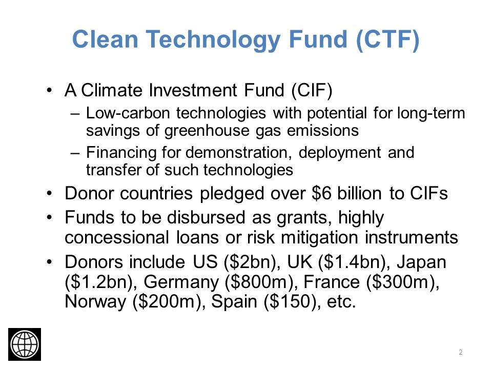 Clean Technology Fund (CTF) A Climate Investment Fund (CIF) –Low-carbon technologies with potential for long-term savings of greenhouse gas emissions –Financing for demonstration, deployment and transfer of such technologies Donor countries pledged over $6 billion to CIFs Funds to be disbursed as grants, highly concessional loans or risk mitigation instruments Donors include US ($2bn), UK ($1.4bn), Japan ($1.2bn), Germany ($800m), France ($300m), Norway ($200m), Spain ($150), etc.